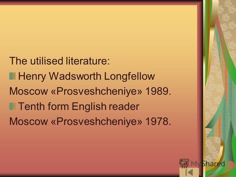 The utilised literature: Henry Wadsworth Longfellow Moscow «Prosveshcheniye» 1989. Tenth form English reader Moscow «Prosveshcheniye» 1978.
