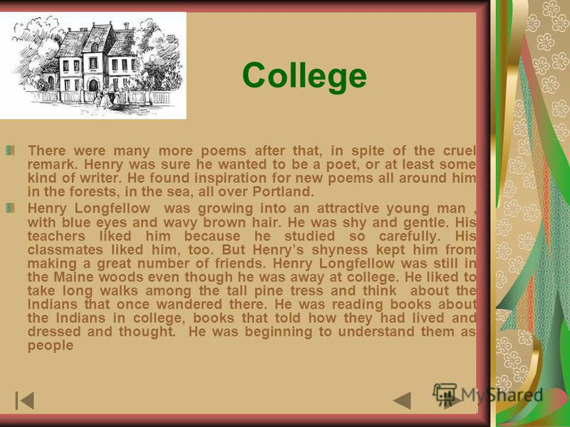 College There were many more poems after that, in spite of the cruel remark. Henry was sure he wanted to be a poet, or at least some kind of writer. He found inspiration for new poems all around him in the forests, in the sea, all over Portland. Henr