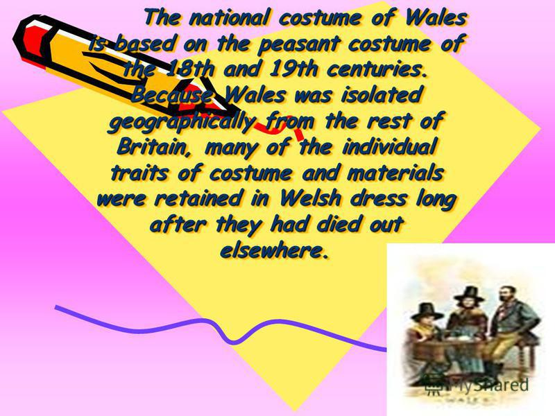 The national costume of Wales is based on the peasant costume of the 18th and 19th centuries. Because Wales was isolated geographically from the rest of Britain, many of the individual traits of costume and materials were retained in Welsh dress long
