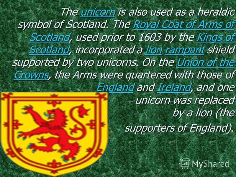 The unicorn is also used as a heraldic symbol of Scotland. The Royal Coat of Arms of Scotland, used prior to 1603 by the Kings of Scotland, incorporated a lion rampant shield supported by two unicorns. On the Union of the Crowns, the Arms were quarte