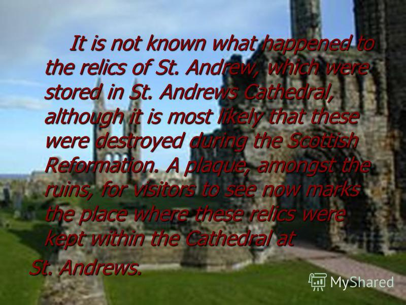 It is not known what happened to the relics of St. Andrew, which were stored in St. Andrews Cathedral, although it is most likely that these were destroyed during the Scottish Reformation. A plaque, amongst the ruins, for visitors to see now marks th
