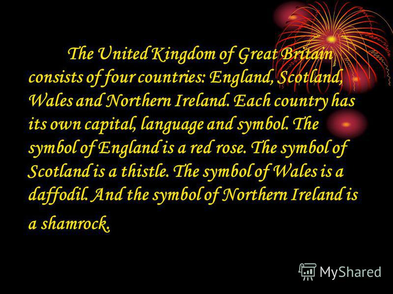 The United Kingdom of Great Britain consists of four countries: England, Scotland, Wales and Northern Ireland. Each country has its own capital, language and symbol. The symbol of England is a red rose. The symbol of Scotland is a thistle. The symbol