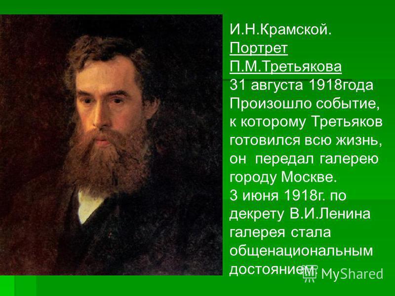 И.Н.Крамской. Портрет П.М.Третьякова 31 августа 1918 года Произошло событие, к которому Третьяков готовился всю жизнь, он передал галерею городу Москве. 3 июня 1918 г. по декрету В.И.Ленина галерея стала общенациональным достоянием.