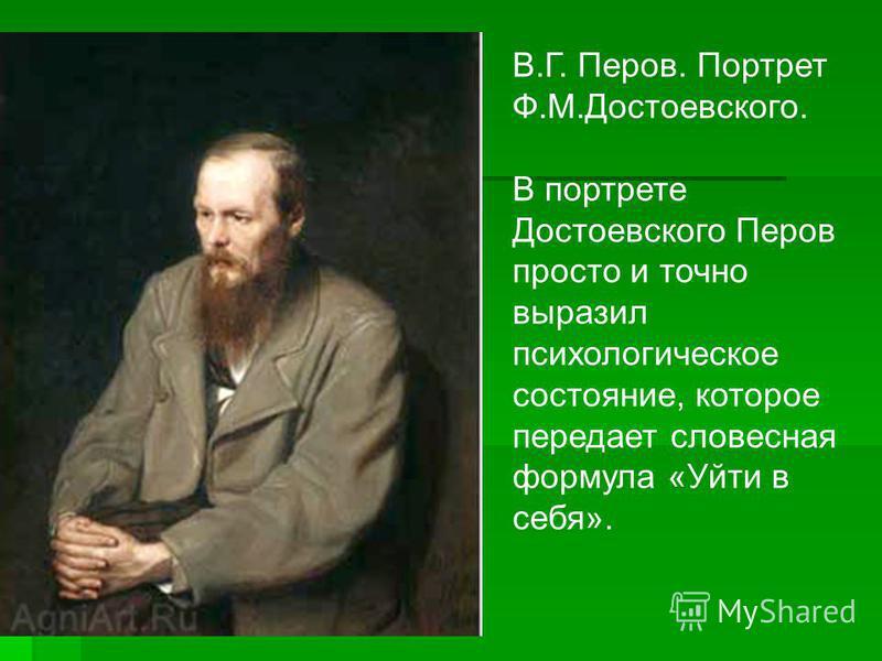 В.Г. Перов. Портрет Ф.М.Достоевского. В портрете Достоевского Перов просто и точно выразил психологическое состояние, которое передает словесная формула «Уйти в себя».