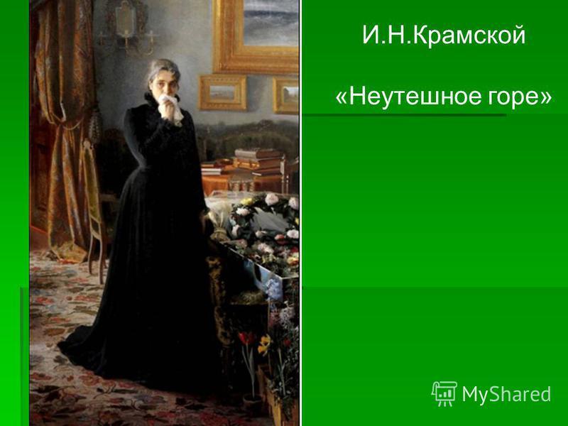 И.Н.Крамской «Неутешное горе»