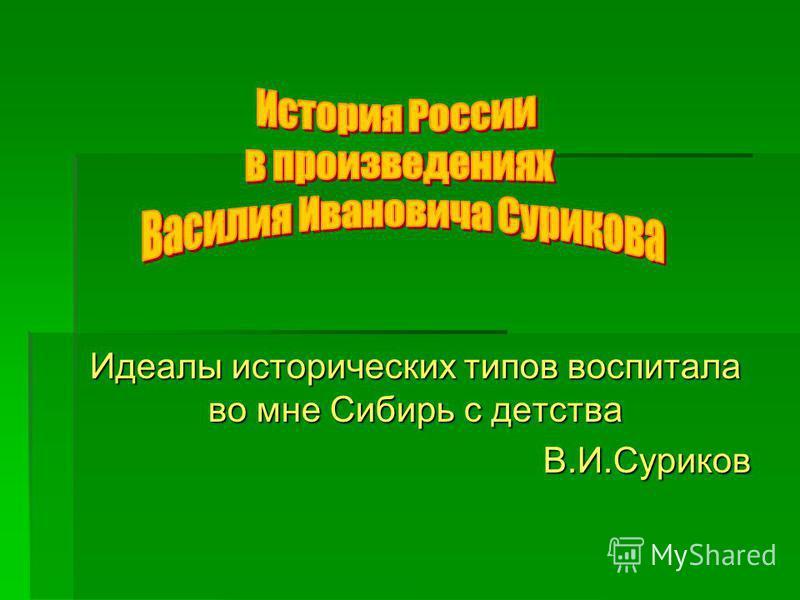 Идеалы исторических типов воспитала во мне Сибирь с детства В.И.Суриков