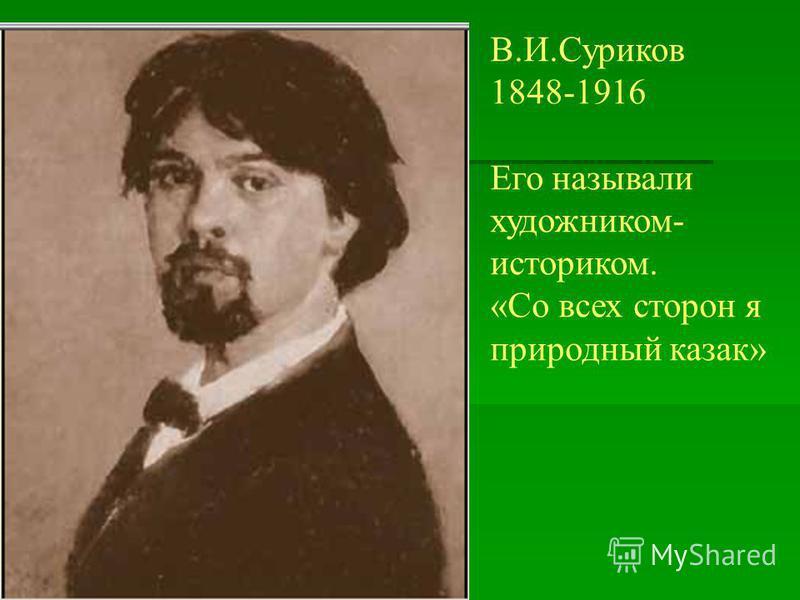 В.И.Суриков 1848-1916 Его называли художником- историком. «Со всех сторон я природный казак»