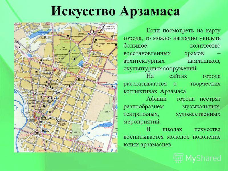 Искусство Арзамаса Если посмотреть на карту города, то можно наглядно увидеть большое количество восстановленных храмов – архитектурных памятников, скульптурных сооружений. На сайтах города рассказываются о творческих коллективах Арзамаса. Афиши горо