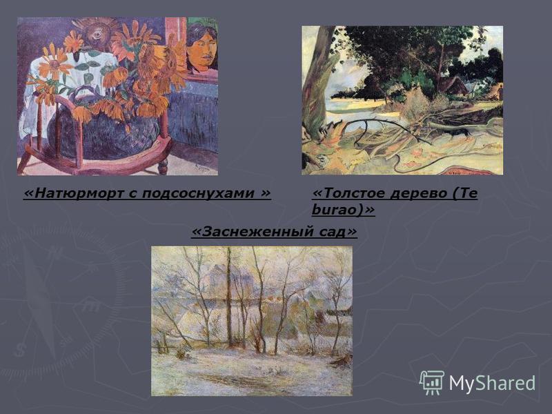 «Натюрморт с подсолнухами » «Заснеженный сад» «Толстое дерево (Te burao)»