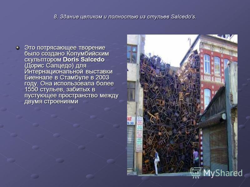 8. Здание целиком и полностью из стульев Salcedo's. Это потрясающее творение было создано Колумбийским скульптором Doris Salcedo (Дорис Салцедо) для Интернациональной выставки Биеннале в Стамбуле в 2003 году. Она использовала более 1550 стульев, заби