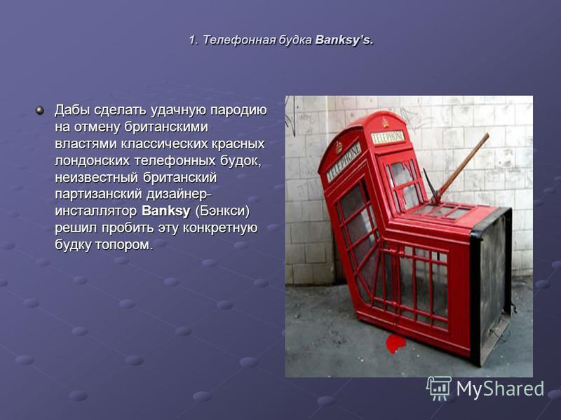1. Телефонная будка Banksys. Дабы сделать удачную пародию на отмену британскими властями классических красных лондонских телефонных будок, неизвестный британский партизанский дизайнер- инсталлятор Banksy (Бэнкси) решил пробить эту конкретную будку то