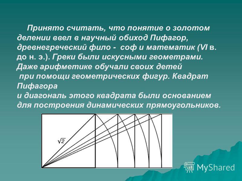 Принято считать, что понятие о золотом делении ввел в научный обиход Пифагор, древнегреческий философ математик (VI в. до н. э.). Греки были искусными геометрами. Даже арифметике обучали своих детей при помощи геометрических фигур. Квадрат Пифагора и