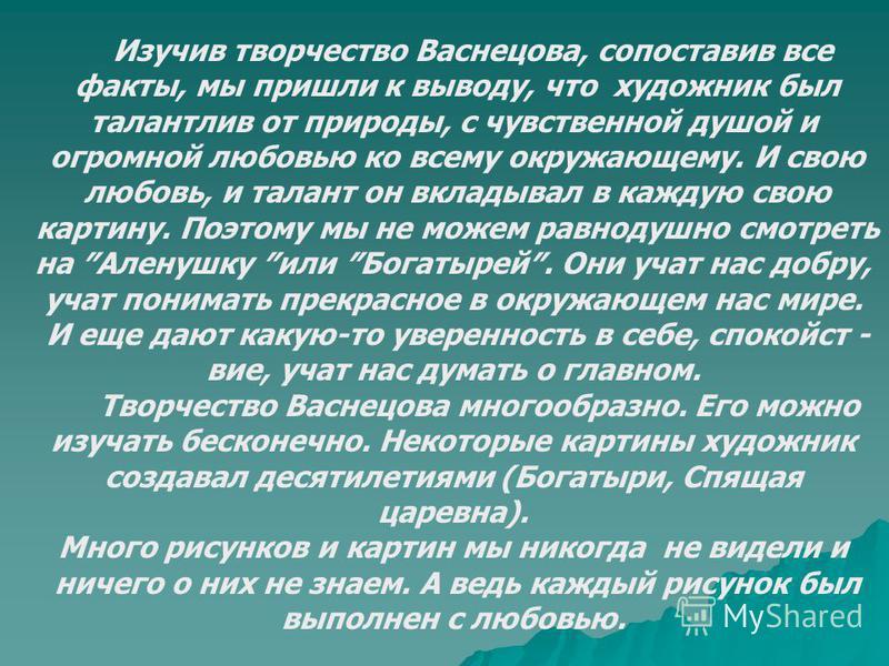 Изучив творчество Васнецова, сопоставив все факты, мы пришли к выводу, что художник был талантлив от природы, с чувственной душой и огромной любовью ко всему окружающему. И свою любовь, и талант он вкладывал в каждую свою картину. Поэтому мы не можем