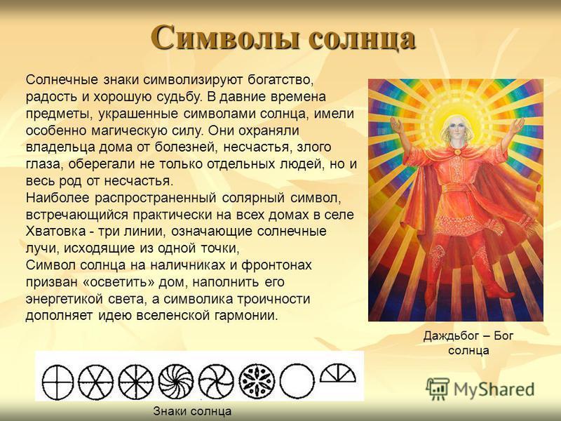 Символы солнца Солнечные знаки символизируют богатство, радость и хорошую судьбу. В давние времена предметы, украшенные символами солнца, имели особенно магическую силу. Они охраняли владельца дома от болезней, несчастья, злого глаза, оберегали не то
