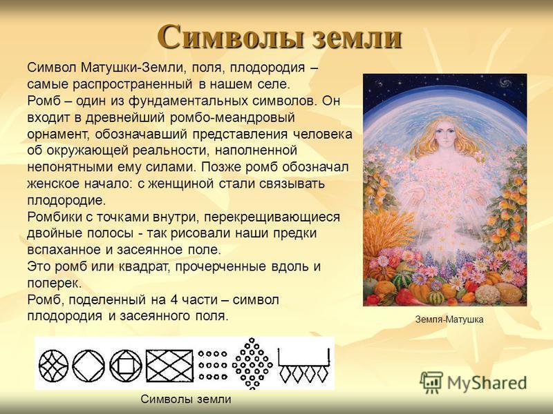 Символы земли Символ Матушки-Земли, поля, плодородия – самые распространенный в нашем селе. Ромб – один из фундаментальных символов. Он входит в древнейший ромбо-меандровый орнамент, обозначавший представления человека об окружающей реальности, напол