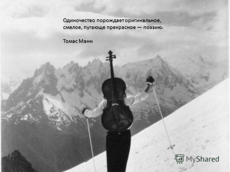 Одиночество порождает оригинальное, смелое, пугающе прекрасное поэзию. Томас Манн