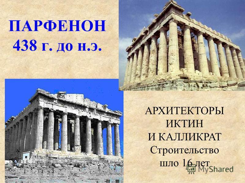 ПАРФЕНОН 438 г. до н.э. АРХИТЕКТОРЫ ИКТИН И КАЛЛИКРАТ Строительство шло 16 лет