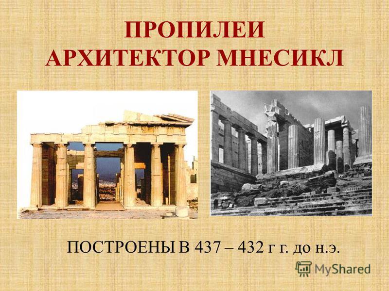 ПРОПИЛЕИ АРХИТЕКТОР МНЕСИКЛ ПОСТРОЕНЫ В 437 – 432 г г. до н.э.