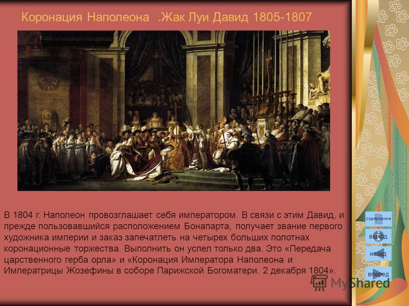 Коронация Наполеона.Жак Луи Давид 1805-1807 вперед назад выход В 1804 г. Наполеон провозглашает себя императором. В связи с этим Давид, и прежде пользовавшийся расположением Бонапарта, получает звание первого художника империи и заказ запечатлеть на