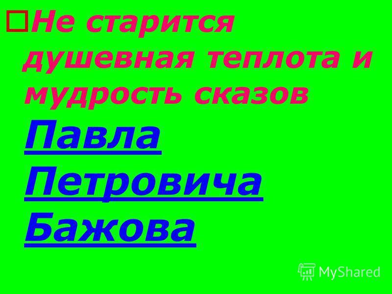 Не старится душевная теплота и мудрость сказов Павла Петровича Бажова