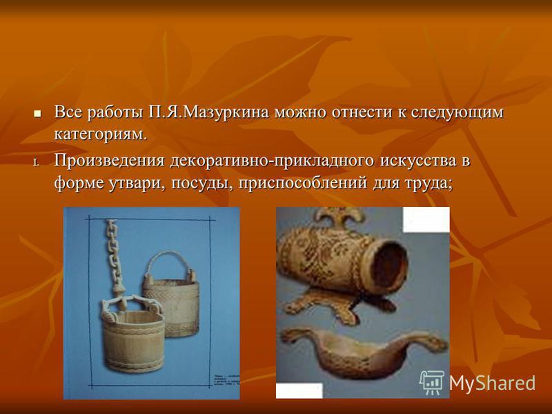 Все работы П.Я.Мазуркина можно отнести к следующим категориям. Все работы П.Я.Мазуркина можно отнести к следующим категориям. I. Произведения декоративно-прикладного искусства в форме утвари, посуды, приспособлений для труда;