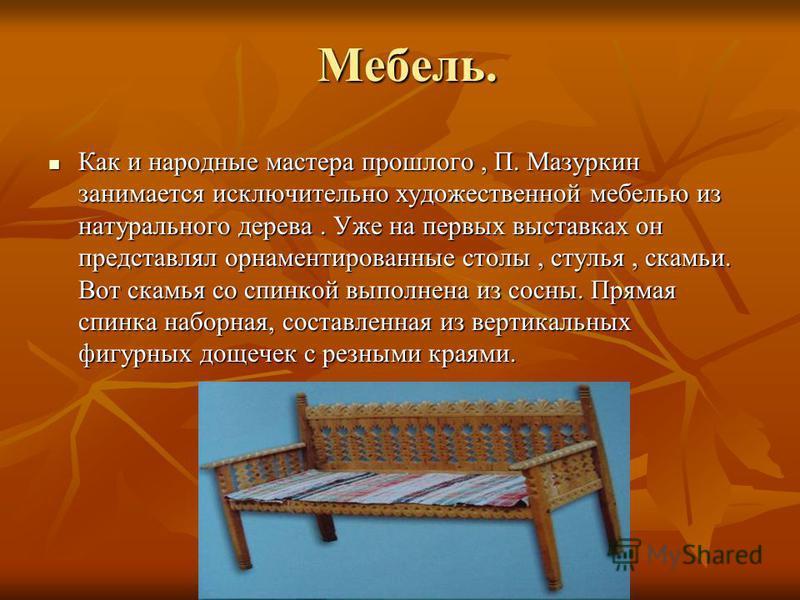 Мебель. Как и народные мастера прошлого, П. Мазуркин занимается исключительно художественной мебелью из натурального дерева. Уже на первых выставках он представлял орнаментированные столы, стулья, скамьи. Вот скамья со спинкой выполнена из сосны. Пря