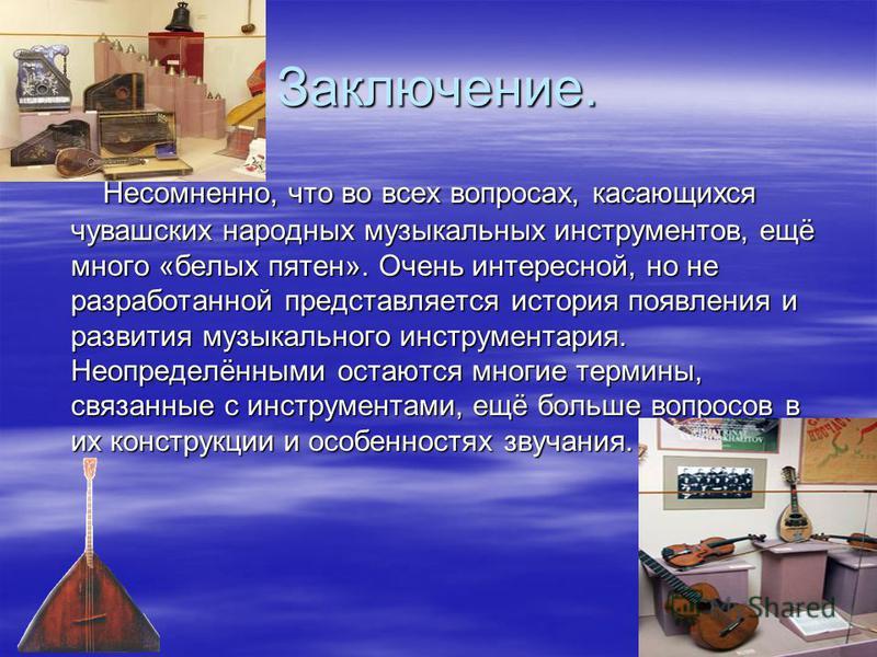 Заключение. Несомненно, что во всех вопросах, касающихся чувашских народных музыкальных инструментов, ещё много «белых пятен». Очень интересной, но не разработанной представляется история появления и развития музыкального инструментария. Неопределённ