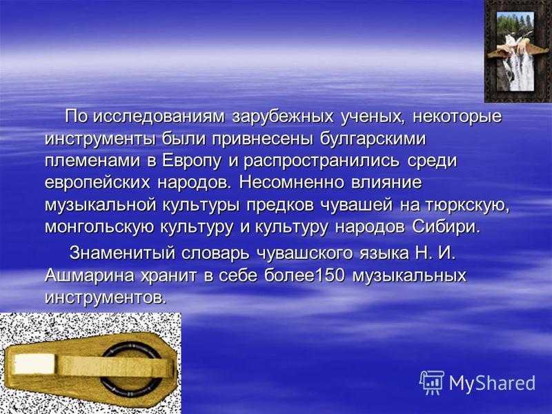 По исследованиям зарубежных ученых, некоторые инструменты были привнесены булгарскими племенами в Европу и распространились среди европейских народов. Несомненно влияние музыкальной культуры предков чувашей на тюркскую, монгольскую культуру и культур