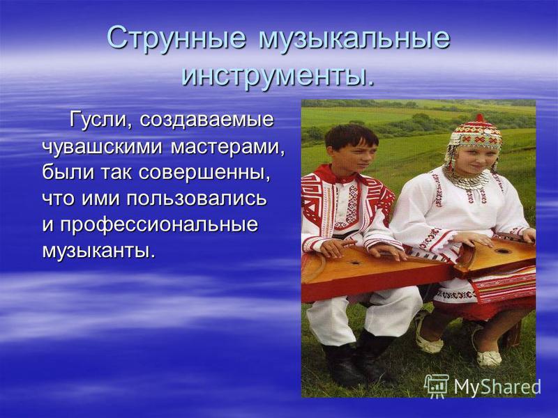 Струнные музыкальные инструменты. Гусли, создаваемые чувашскими мастерами, были так совершенны, что ими пользовались и профессиональные музыканты. Гусли, создаваемые чувашскими мастерами, были так совершенны, что ими пользовались и профессиональные м