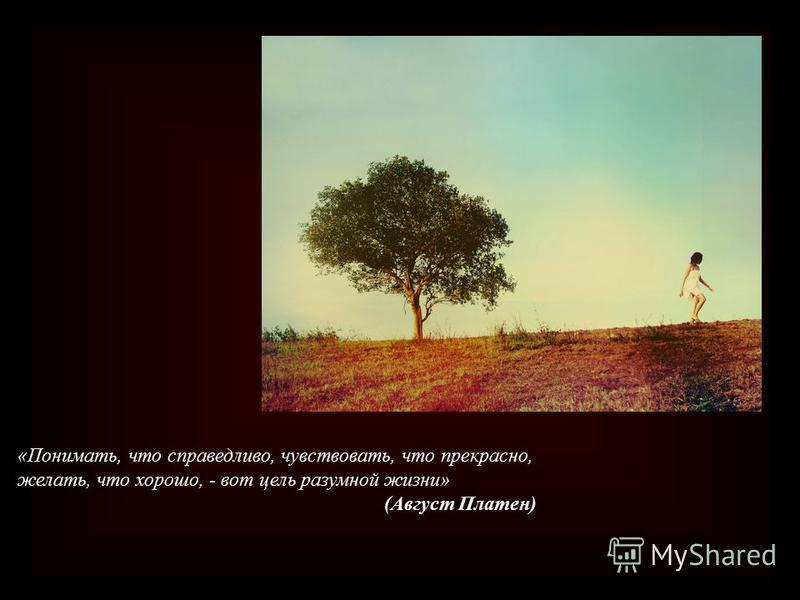 «Понимать, что справедливо, чувствовать, что прекрасно, желать, что хорошо, - вот цель разумной жизни» (Август Платен)