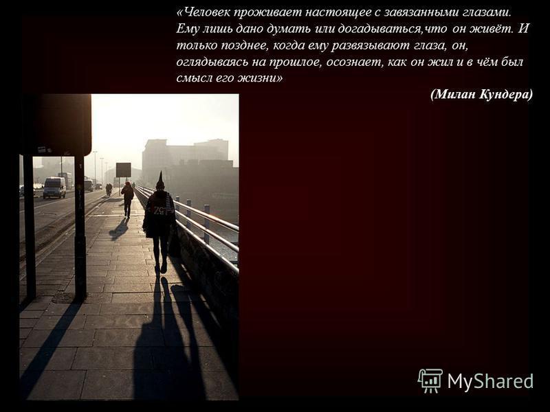 «Человек проживает настоящее с завязанными глазами. Ему лишь дано думать или догадываться,что он живёт. И только позднее, когда ему развязывают глаза, он, оглядываясь на прошлое, осознает, как он жил и в чём был смысл его жизни» (Милан Кундера)