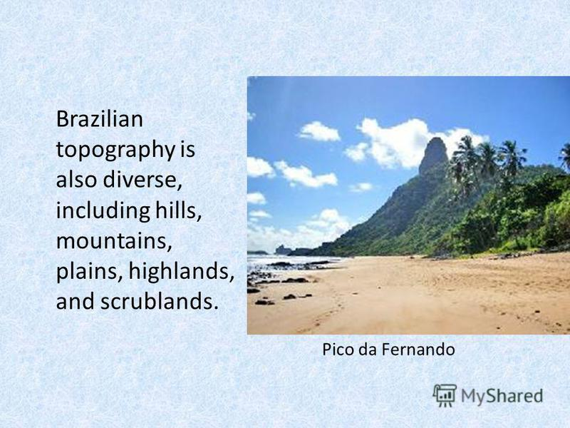Brazilian topography is also diverse, including hills, mountains, plains, highlands, and scrublands. Pico da Fernando