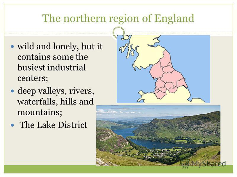 The northern region of England wild and lonely, but it contains some the busiest industrial centers; deep valleys, rivers, waterfalls, hills and mountains; The Lake District
