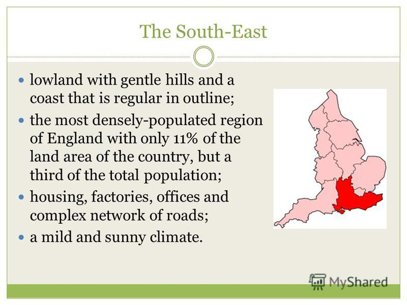 The South-East lowland with gentle hills and a coast that is regular in outline; the most densely-populated region of England with only 11% of the land area of the country, but a third of the total population; housing, factories, offices and complex
