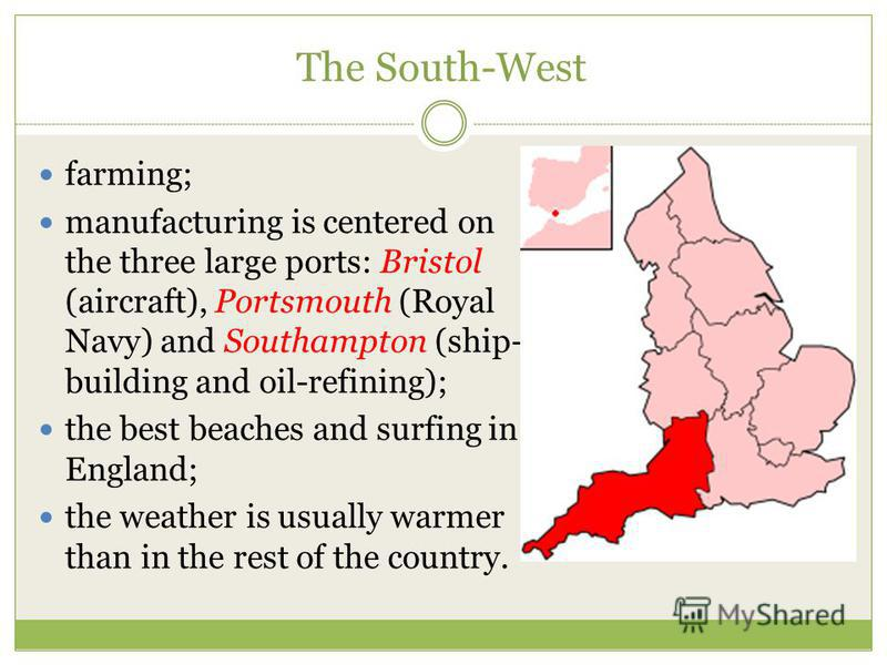 The South-West farming; manufacturing is centered on the three large ports: Bristol (aircraft), Portsmouth (Royal Navy) and Southampton (ship- building and oil-refining); the best beaches and surfing in England; the weather is usually warmer than in