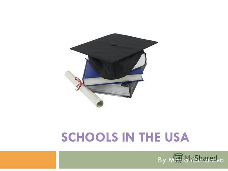 SCHOOLS IN THE USA By Maria Komarova