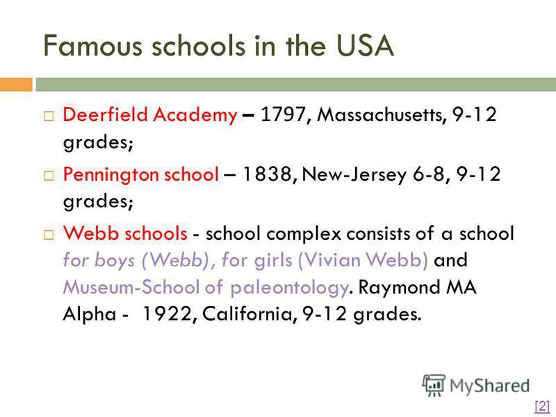 Famous schools in the USA Deerfield Academy – 1797, Massachusetts, 9-12 grades; Pennington school – 1838, New-Jersey 6-8, 9-12 grades; Webb schools - school complex consists of a school for boys (Webb), for girls (Vivian Webb) and Museum-School of pa