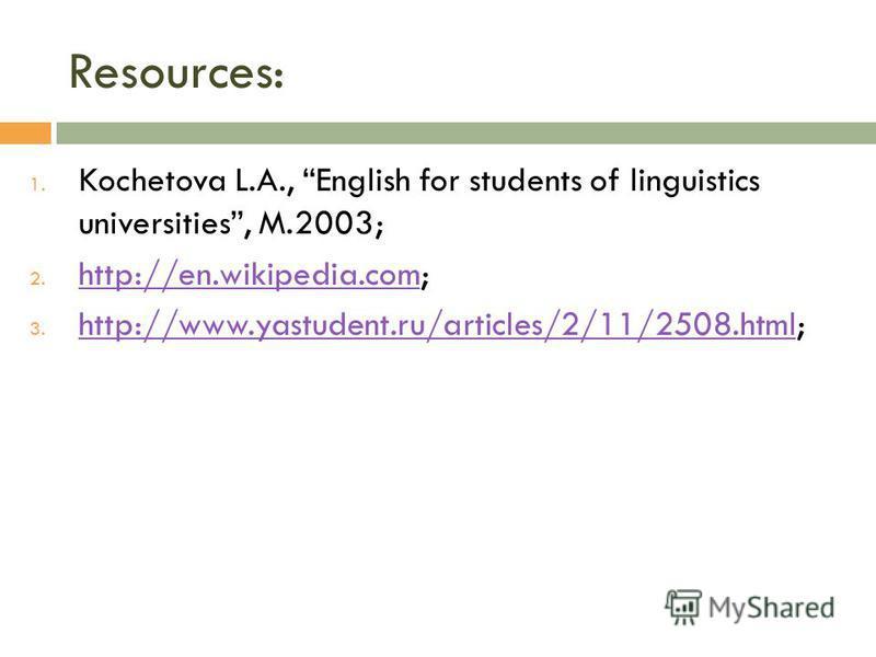 Resources: 1. Kochetova L.A., English for students of linguistics universities, M.2003; 2. http://en.wikipedia.com; http://en.wikipedia.com 3. http://www.yastudent.ru/articles/2/11/2508.html; http://www.yastudent.ru/articles/2/11/2508.html
