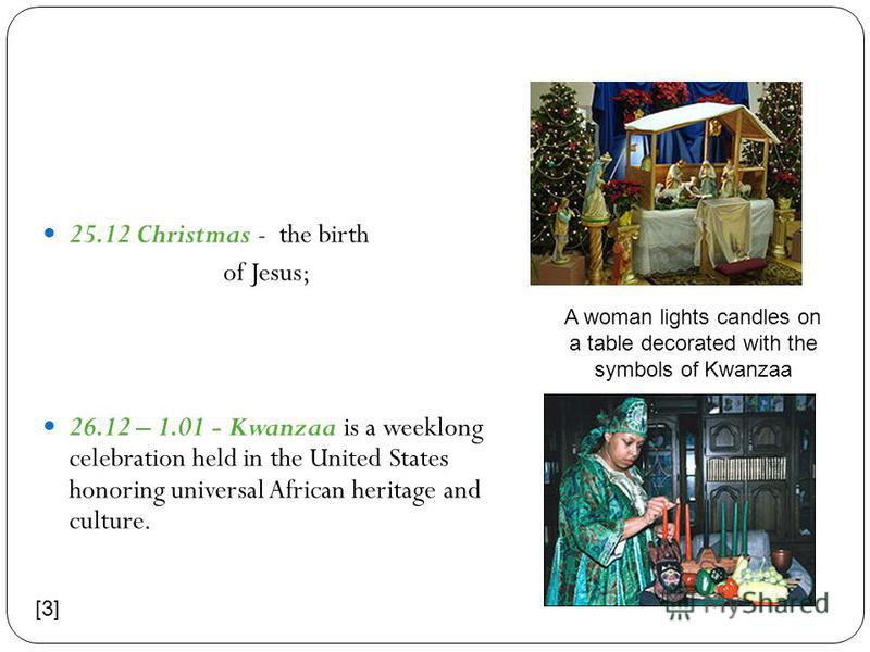 25.12 Christmas - the birth of Jesus; 26.12 – 1.01 - Kwanzaa is a weeklong celebration held in the United States honoring universal African heritage and culture. A woman lights candles on a table decorated with the symbols of Kwanzaa [3]