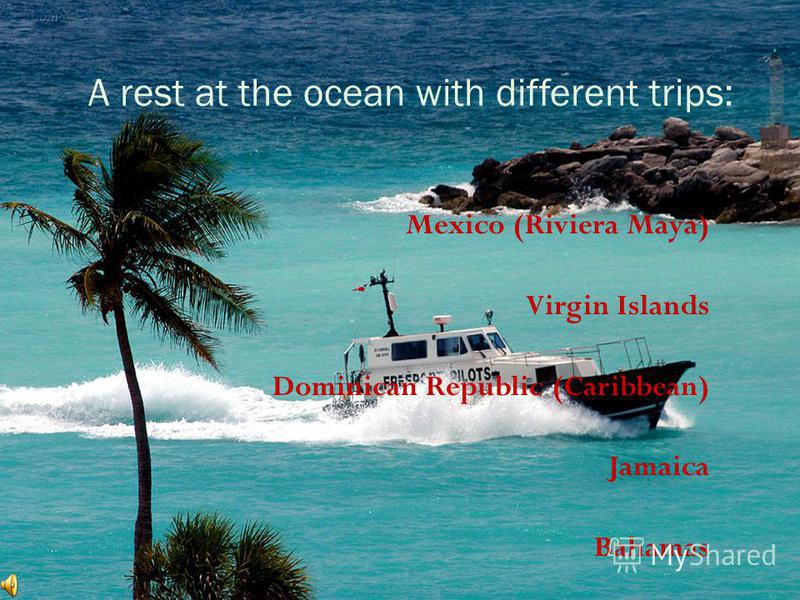 A rest at the ocean with different trips: Mexico (Riviera Maya) Virgin Islands Dominican Republic (Caribbean) Jamaica Bahamas