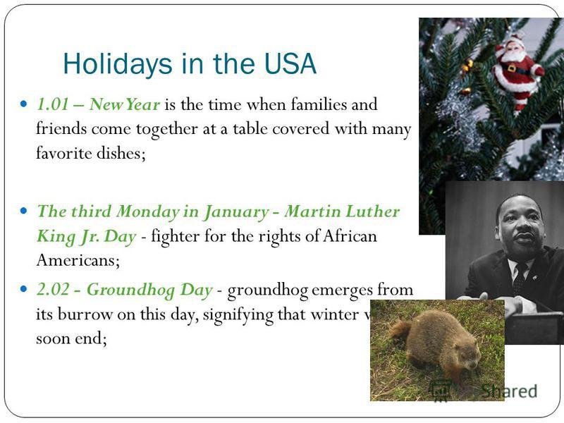 Holidays in the USA 1.01 – New Year is the time when families and friends come together at a table covered with many favorite dishes; The third Monday in January - Martin Luther King Jr. Day - fighter for the rights of African Americans; 2.02 - Groun