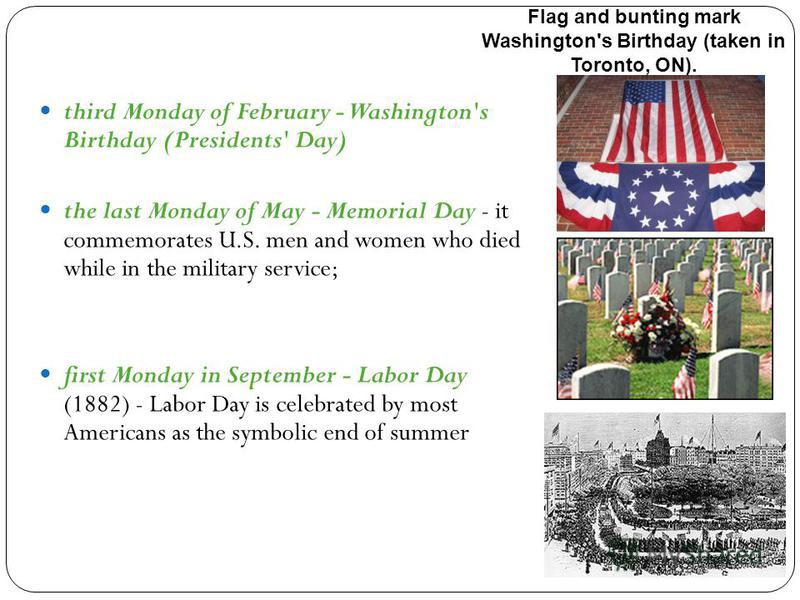 third Monday of February - Washington's Birthday (Presidents' Day) the last Monday of May - Memorial Day - it commemorates U.S. men and women who died while in the military service; first Monday in September - Labor Day (1882) - Labor Day is celebrat