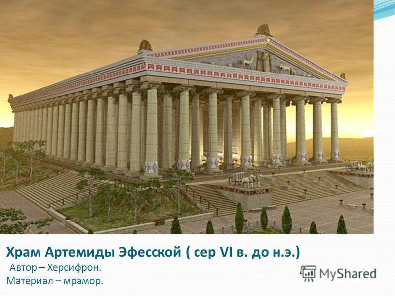 Храм Артемиды Эфесской ( сер VI в. до н.э.) Автор – Херсифрон. Материал – мрамор.