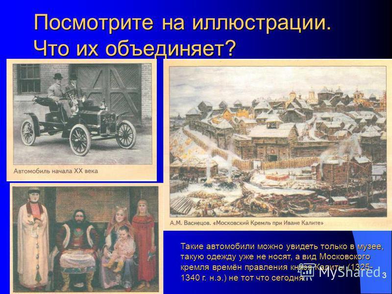 Знакомство с историей 3 Посмотрите на иллюстрации. Что их объединяет? Такие автомобили можно увидеть только в музее, такую одежду уже не носят, а вид Московского кремля времён правления князя Калиты (1325- 1340 г. н.э.) не тот что сегодня.