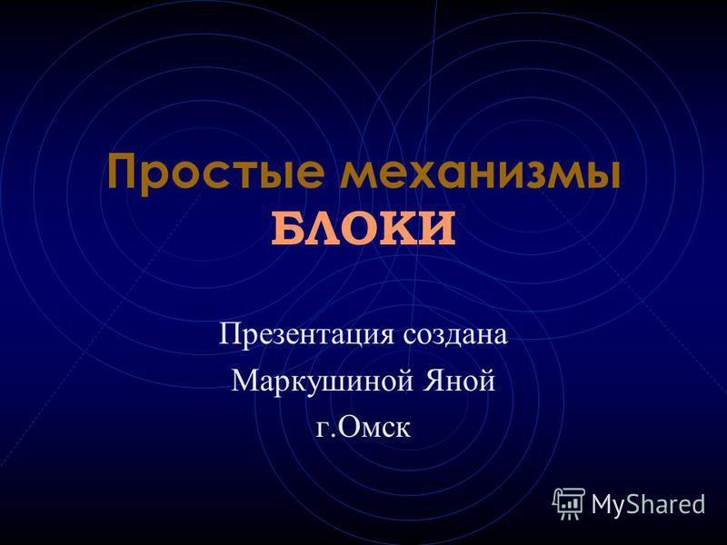 Простые механизмы БЛОКИ Презентация создана Маркушиной Яной г.Омск