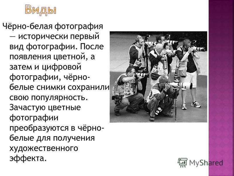 Чёрно-белая фотография исторически первый вид фотографии. После появления цветной, а затем и цифровой фотографии, чёрно- белые снимки сохранили свою популярность. Зачастую цветные фотографии преобразуются в чёрно- белые для получения художественного