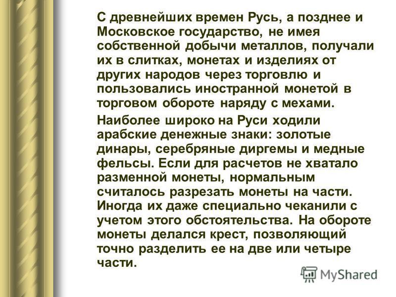 С древнейших времен Русь, а позднее и Московское государство, не имея собственной добычи металлов, получали их в слитках, монетах и изделиях от других народов через торговлю и пользовались иностранной монетой в торговом обороте наряду с мехами. Наибо