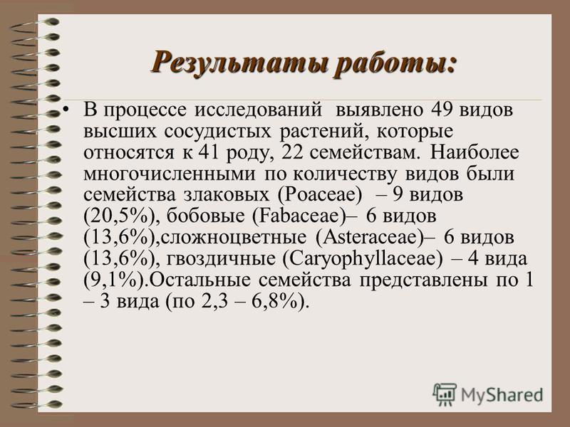 Результаты работы: В процессе исследований выявлено 49 видов высших сосудистых растений, которые относятся к 41 роду, 22 семействам. Наиболее многочисленными по количеству видов были семейства злаковых (Poaceae) – 9 видов (20,5%), бобовые (Fabaceae)–