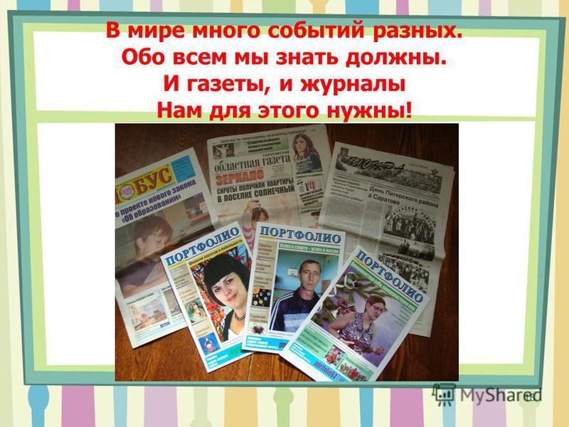 В мире много событий разных. Обо всем мы знать должны. И газеты, и журналы Нам для этого нужны! 18