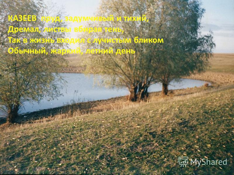 КАЗЕЕВ пруд, задумчивый и тихий, Дремал, листвы вбирая тень, Так в жизнь входил с лучистым бликом Обычный, жаркий, летний день